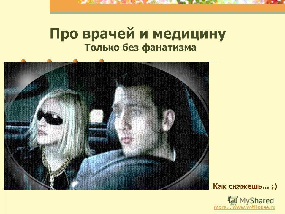 more… www.votHouse.ru Про врачей и медицину Только без фанатизма Как скажешь… ;)