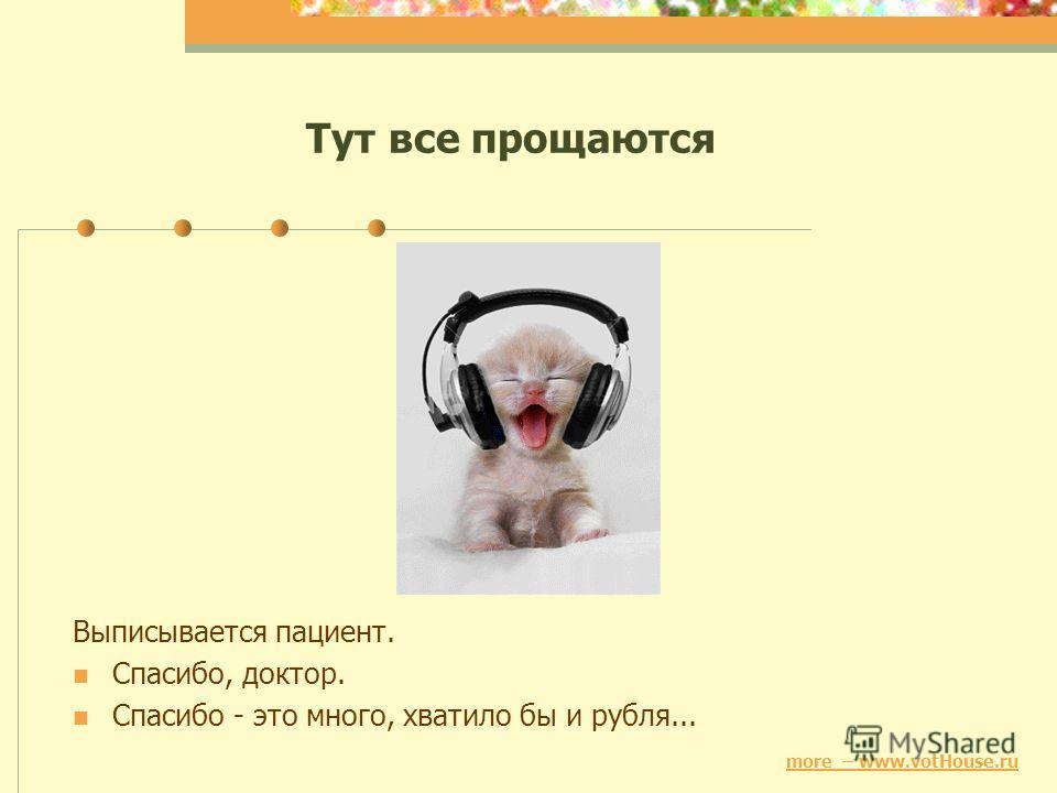 Тут все прощаются Выписывается пациент. Спасибо, доктор. Спасибо - это много, хватило бы и рубля... more – www.votHouse.ru