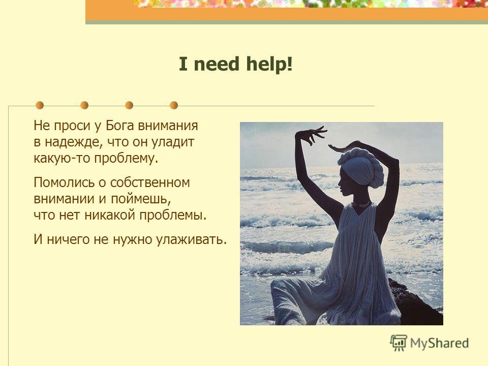 I need help! Не проси у Бога внимания в надежде, что он уладит какую-то проблему. Помолись о собственном внимании и поймешь, что нет никакой проблемы. И ничего не нужно улаживать.