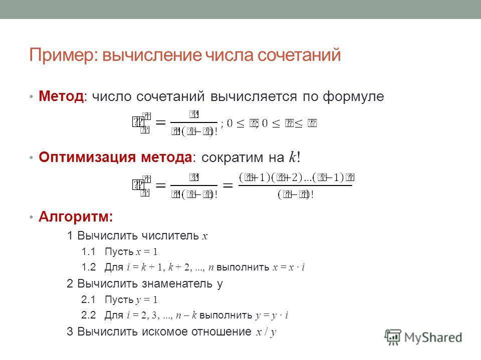 Пример: вычисление числа сочетаний Метод: число сочетаний вычисляется по формуле Оптимизация метода: сократим на k! Алгоритм: 1Вычислить числитель x 1.1Пусть x = 1 1.2Для i = k + 1, k + 2,..., n выполнить x = x i 2Вычислить знаменатель y 2.1Пусть y =
