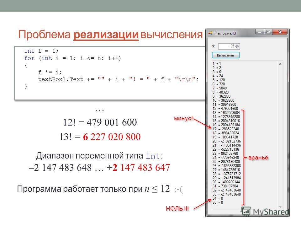 Проблема реализации вычисления факториалов … 12! = 479 001 600 13! = 6 227 020 800 Диапазон переменной типа int : –2 147 483 648 … +2 147 483 647 Программа работает только при n 12 :-( int f = 1; for (int i = 1; i