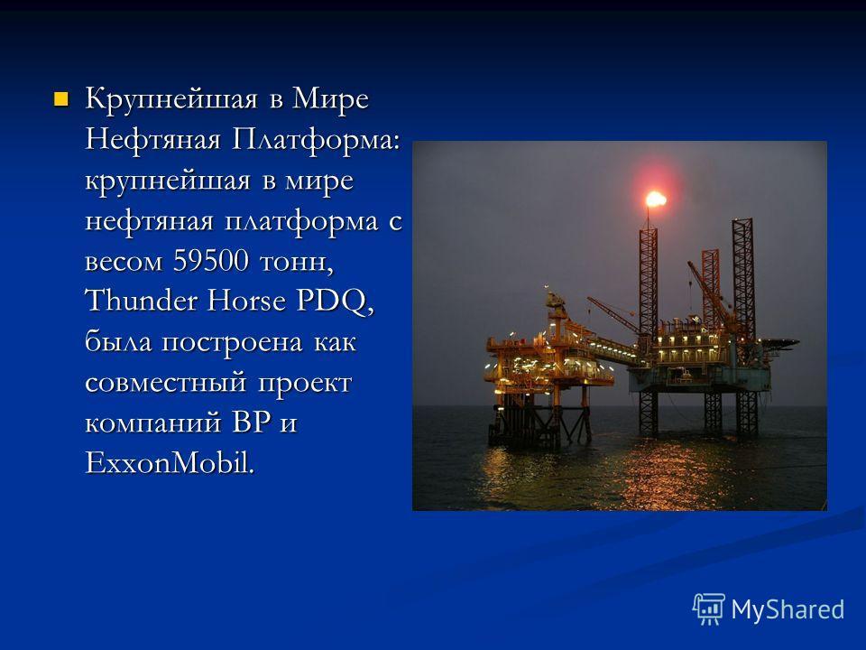Крупнейшая в Мире Нефтяная Платформа: крупнейшая в мире нефтяная платформа с весом 59500 тонн, Thunder Horse PDQ, была построена как совместный проект компаний ВР и ExxonMobil.