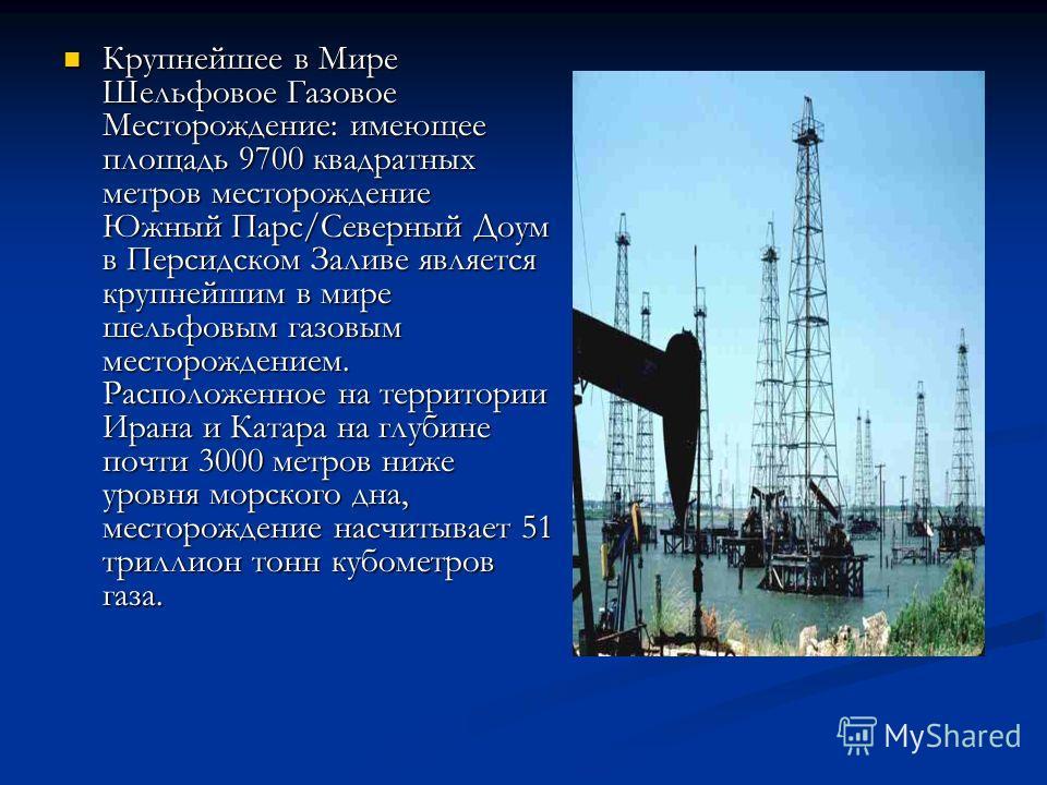 Крупнейшее в Мире Шельфовое Газовое Месторождение: имеющее площадь 9700 квадратных метров месторождение Южный Парс/Северный Доум в Персидском Заливе является крупнейшим в мире шельфовым газовым месторождением. Расположенное на территории Ирана и Ката
