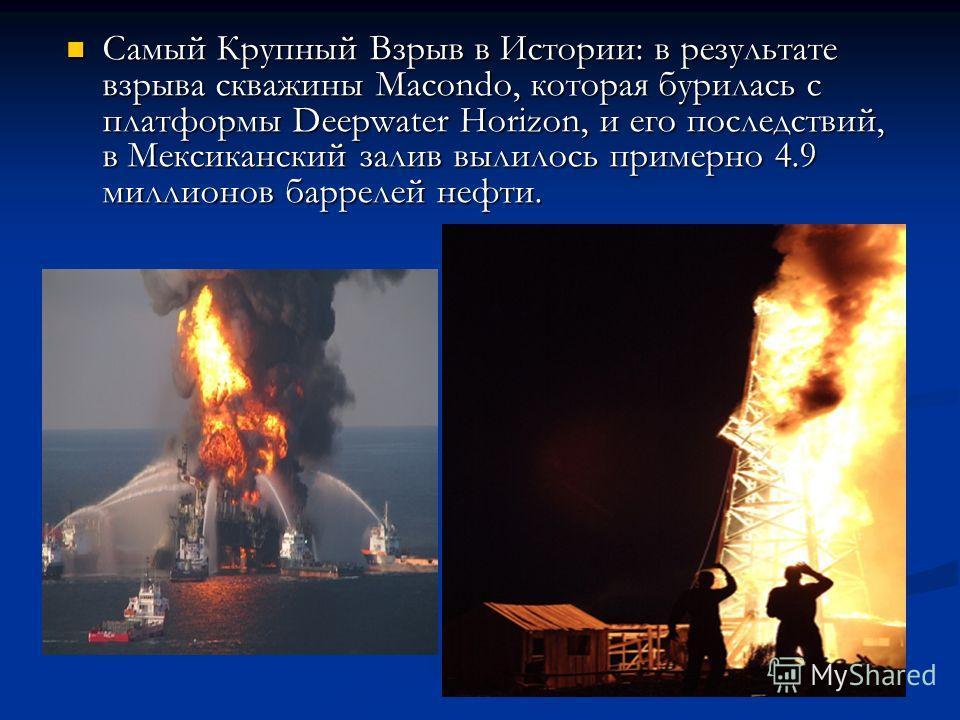 Самый Крупный Взрыв в Истории: в результате взрыва скважины Macondo, которая бурилась с платформы Deepwater Horizon, и его последствий, в Мексиканский залив вылилось примерно 4.9 миллионов баррелей нефти. Самый Крупный Взрыв в Истории: в результате в