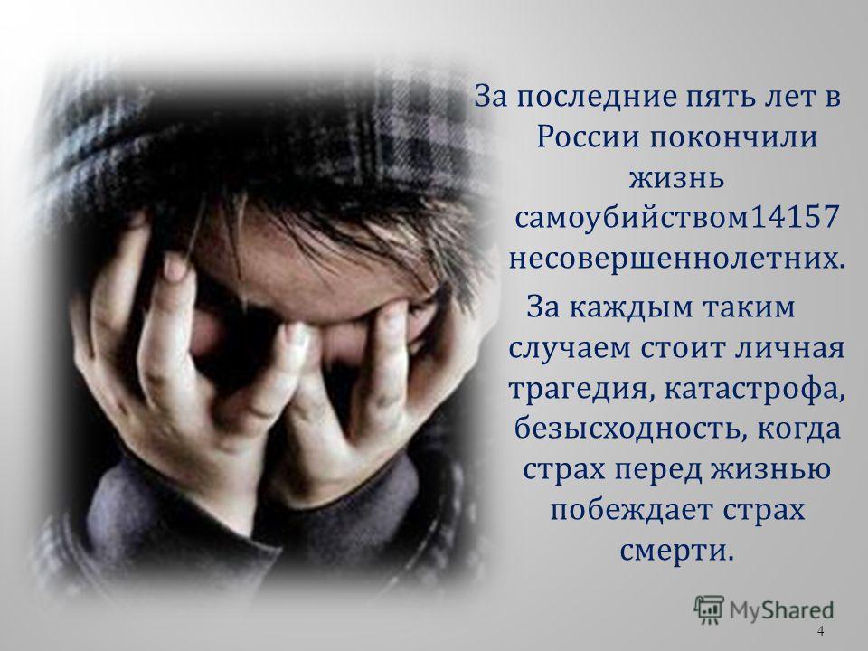 За последние пять лет в России покончили жизнь самоубийством14157 несовершеннолетних. За каждым таким случаем стоит личная трагедия, катастрофа, безысходность, когда страх перед жизнью побеждает страх смерти. 4