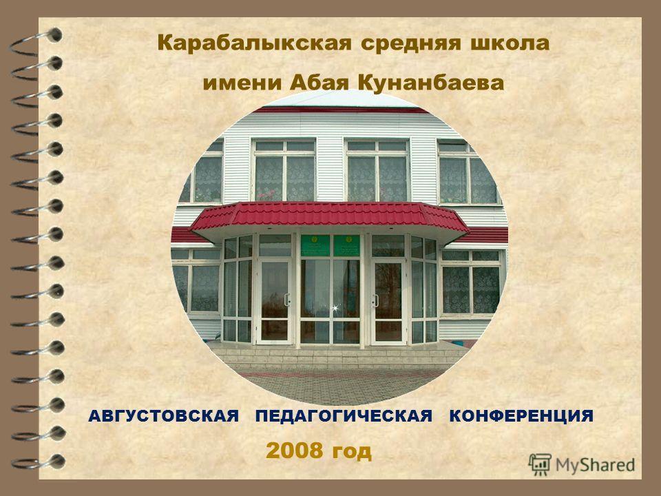 Карабалыкская средняя школа имени Абая Кунанбаева АВГУСТОВСКАЯ ПЕДАГОГИЧЕСКАЯ КОНФЕРЕНЦИЯ 2008 год
