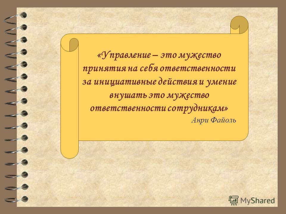«Управление – это мужество принятия на себя ответственности за инициативные действия и умение внушать это мужество ответственности сотрудникам» Анри Файоль