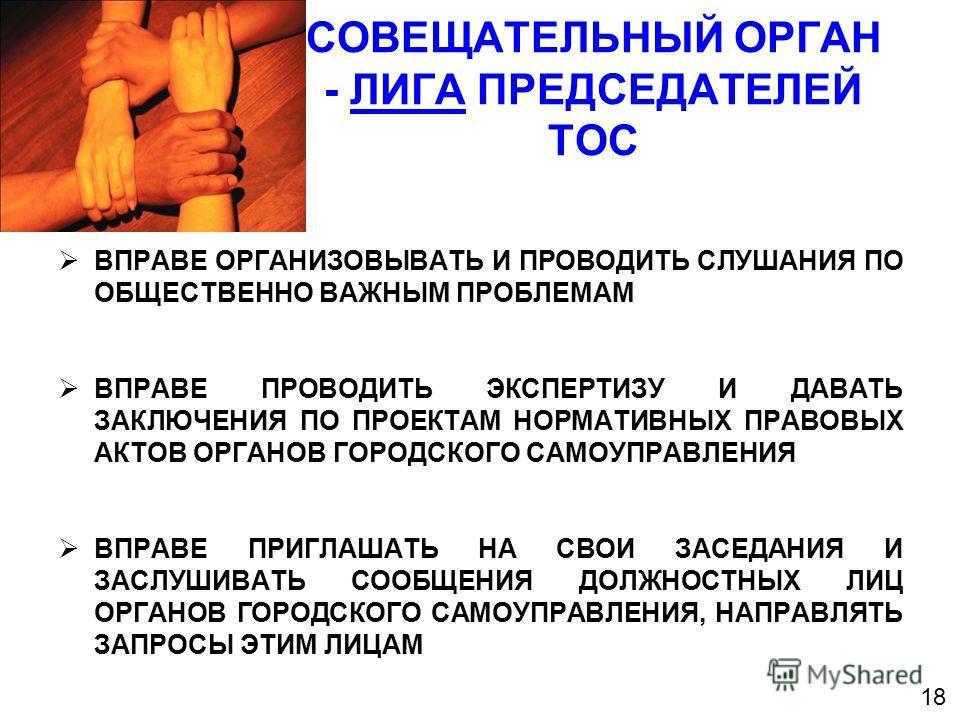 СОВЕЩАТЕЛЬНЫЙ ОРГАН - ЛИГА ПРЕДСЕДАТЕЛЕЙ ТОС ВПРАВЕ ОРГАНИЗОВЫВАТЬ И ПРОВОДИТЬ СЛУШАНИЯ ПО ОБЩЕСТВЕННО ВАЖНЫМ ПРОБЛЕМАМ ВПРАВЕ ПРОВОДИТЬ ЭКСПЕРТИЗУ И ДАВАТЬ ЗАКЛЮЧЕНИЯ ПО ПРОЕКТАМ НОРМАТИВНЫХ ПРАВОВЫХ АКТОВ ОРГАНОВ ГОРОДСКОГО САМОУПРАВЛЕНИЯ ВПРАВЕ ПР