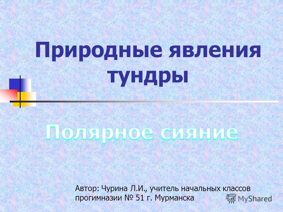 Природные явления тундры Автор: Чурина Л.И., учитель начальных классов прогимназии 51 г. Мурманска