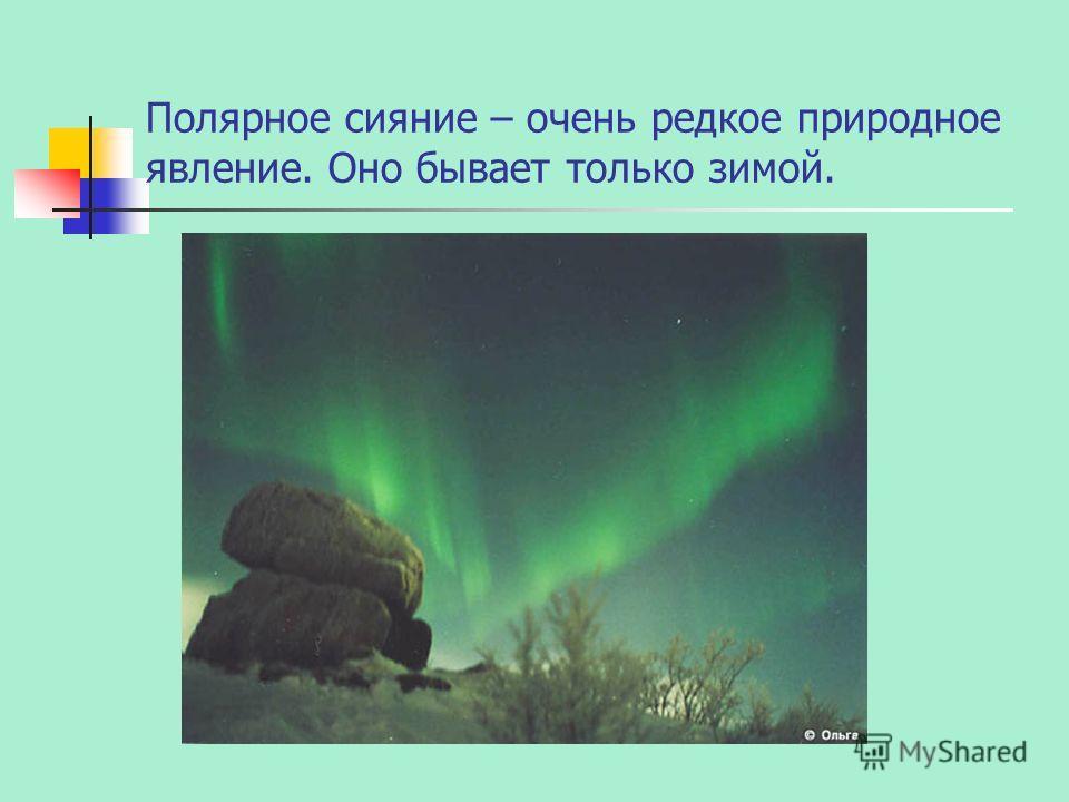 Полярное сияние – очень редкое природное явление. Оно бывает только зимой.