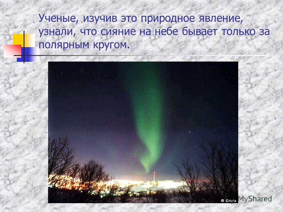 Ученые, изучив это природное явление, узнали, что сияние на небе бывает только за полярным кругом.