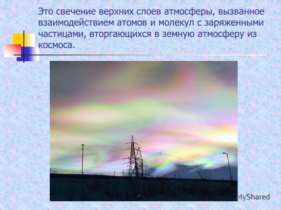 Это свечение верхних слоев атмосферы, вызванное взаимодействием атомов и молекул с заряженными частицами, вторгающихся в земную атмосферу из космоса.
