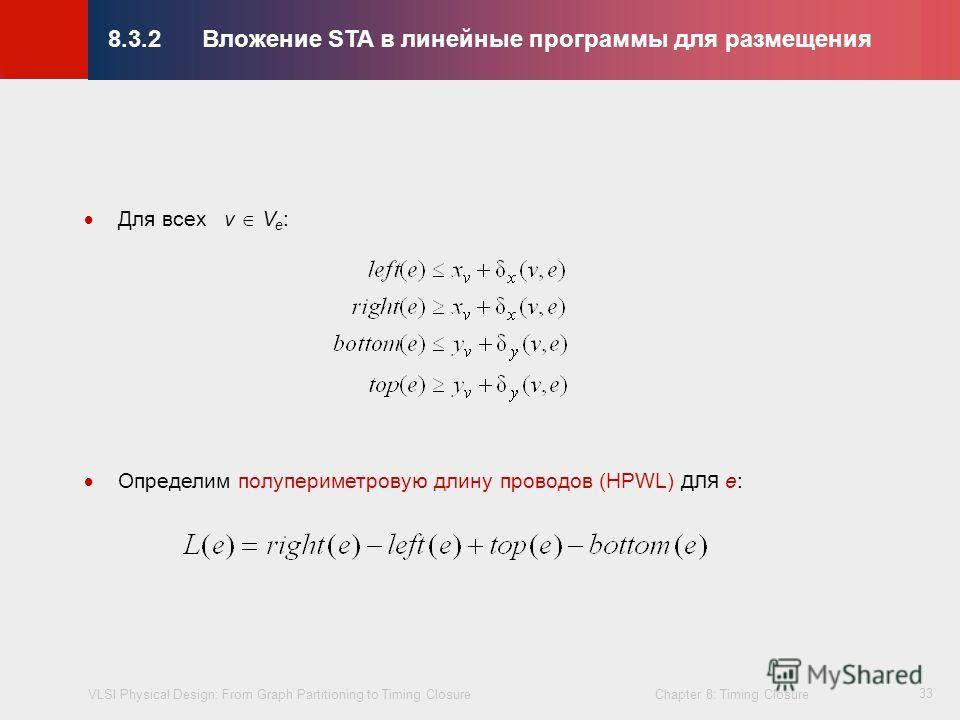 VLSI Physical Design: From Graph Partitioning to Timing Closure Chapter 8: Timing Closure © KLMH Lienig 33 Для всех v V e : Определим полупериметровую длину проводов (HPWL) для e: 8.3.2Вложение STA в линейные программы для размещения
