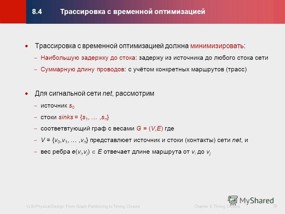 VLSI Physical Design: From Graph Partitioning to Timing Closure Chapter 8: Timing Closure © KLMH Lienig 38 Трассировка с временной оптимизацией должна минимизировать: Наибольшую задержку до стока: задержу из источника до любого стока сети Суммарную д
