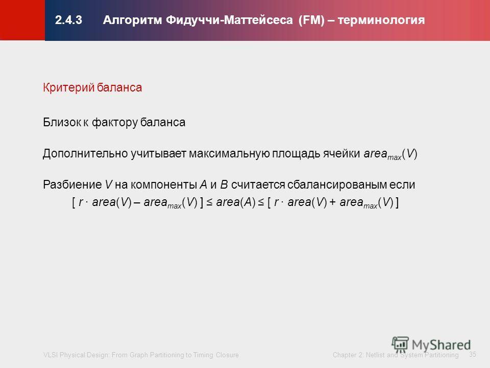 VLSI Physical Design: From Graph Partitioning to Timing Closure Chapter 2: Netlist and System Partitioning © KLMH Lienig 35 Критерий баланса Близок к фактору баланса Дополнительно учитывает максимальную площадь ячейки area max (V) Разбиение V на комп