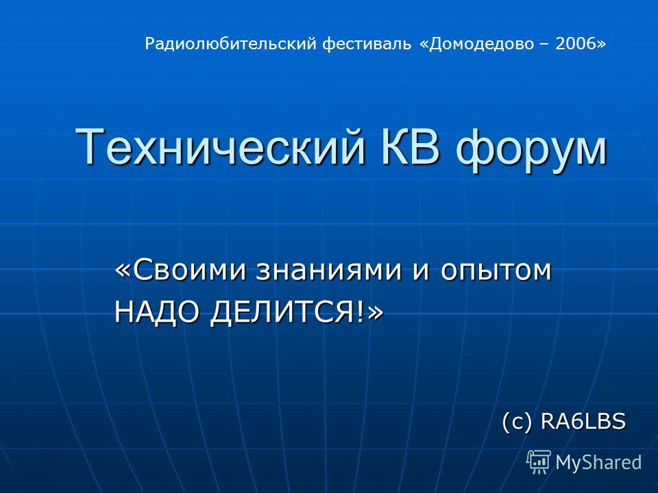 Технический КВ форум Технический КВ форум «Своими знаниями и опытом НАДО ДЕЛИТСЯ!» НАДО ДЕЛИТСЯ!» (с) RA6LBS Радиолюбительский фестиваль «Домодедово – 2006»