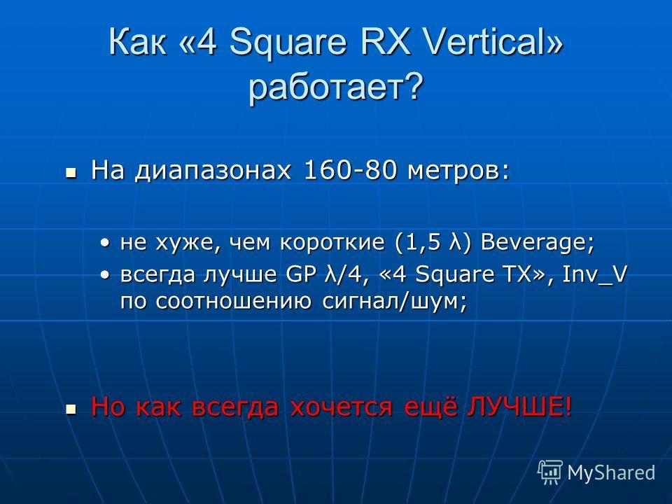 Как «4 Square RX Vertical» работает? На диапазонах 160-80 метров: На диапазонах 160-80 метров: не хуже, чем короткие (1,5 λ) Beverage;не хуже, чем короткие (1,5 λ) Beverage; всегда лучше GP λ/4, «4 Square TX», Inv_V по соотношению сигнал/шум;всегда л
