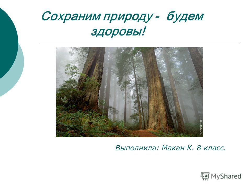 Сохраним природу - будем здоровы! Выполнила: Макан К. 8 класс.