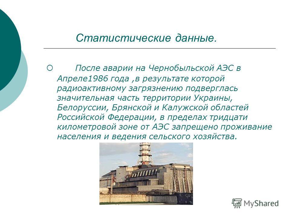 Статистические данные. После аварии на Чернобыльской АЭС в Апреле1986 года,в результате которой радиоактивному загрязнению подверглась значительная часть территории Украины, Белоруссии, Брянской и Калужской областей Российской Федерации, в пределах т