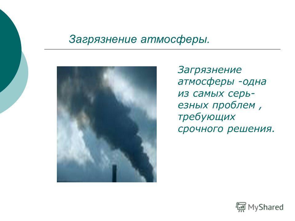 Загрязнение атмосферы. Загрязнение атмосферы -одна из самых серь- езных проблем, требующих срочного решения.