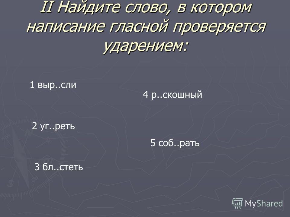 II Найдите слово, в котором написание гласной проверяется ударением: 1 выр..сли 2 уг..реть 3 бл..стеть 4 р..скошный 5 соб..рать