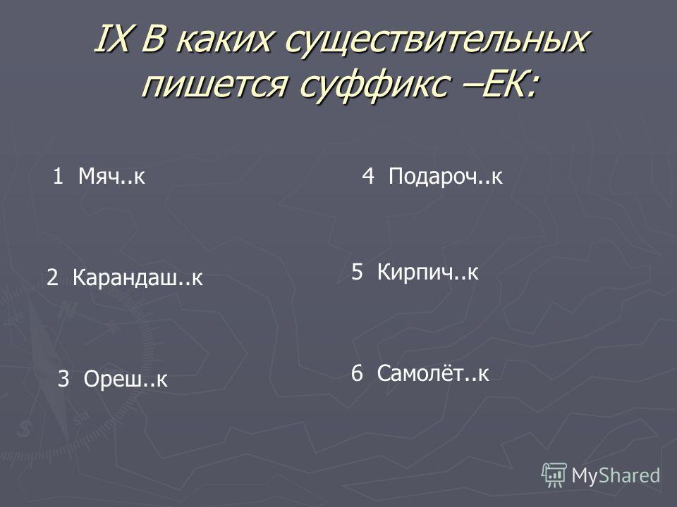 IX В каких существительных пишется суффикс –ЕК: 1 Мяч..к 2 Карандаш..к 3 Ореш..к 4 Подароч..к 5 Кирпич..к 6 Самолёт..к
