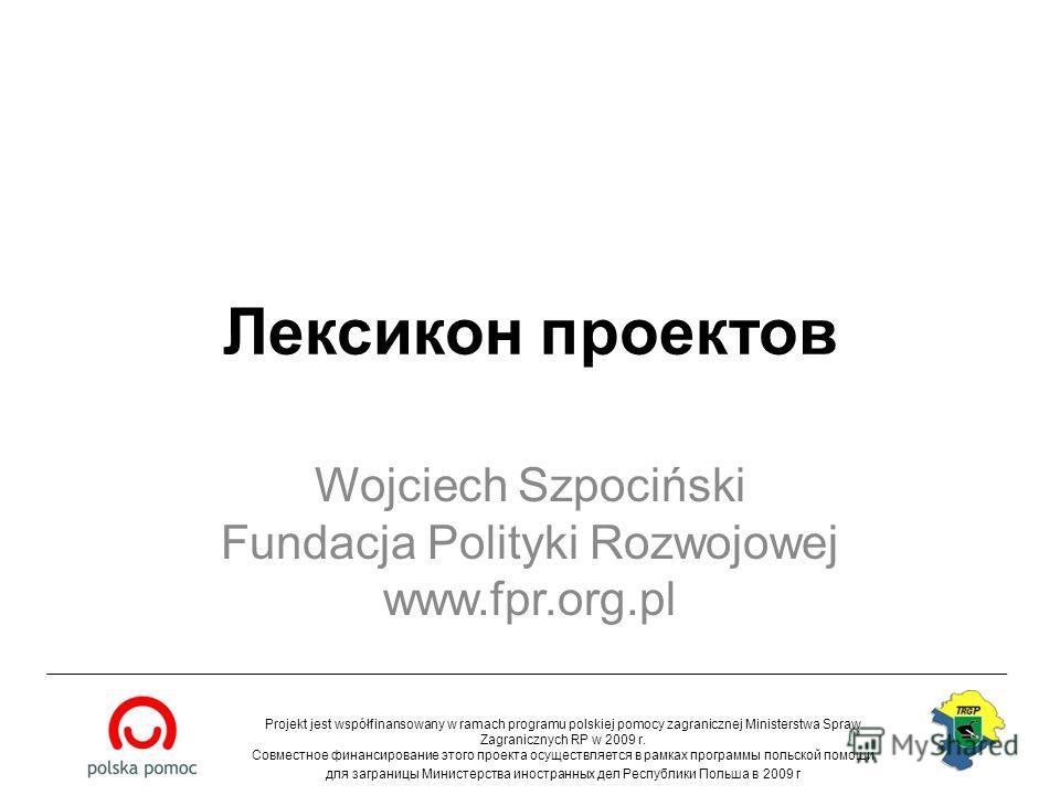 Лексикон проектов Wojciech Szpociński Fundacja Polityki Rozwojowej www.fpr.org.pl Projekt jest współfinansowany w ramach programu polskiej pomocy zagranicznej Ministerstwa Spraw Zagranicznych RP w 2009 r. Совместное финансирование этого проекта осуще