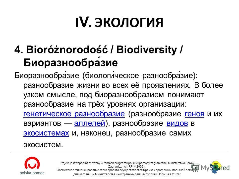 I V. ЭКОЛОГИЯ 4. Bioróżnorodość / Biodiversity / Биоразнообра́зие Биоразнообра́зие (биологи́ческое разнообра́зие): разнообразие жизни во всех её проявлениях. В более узком смысле, под биоразнообразием понимают разнообразие на трёх уровнях организации