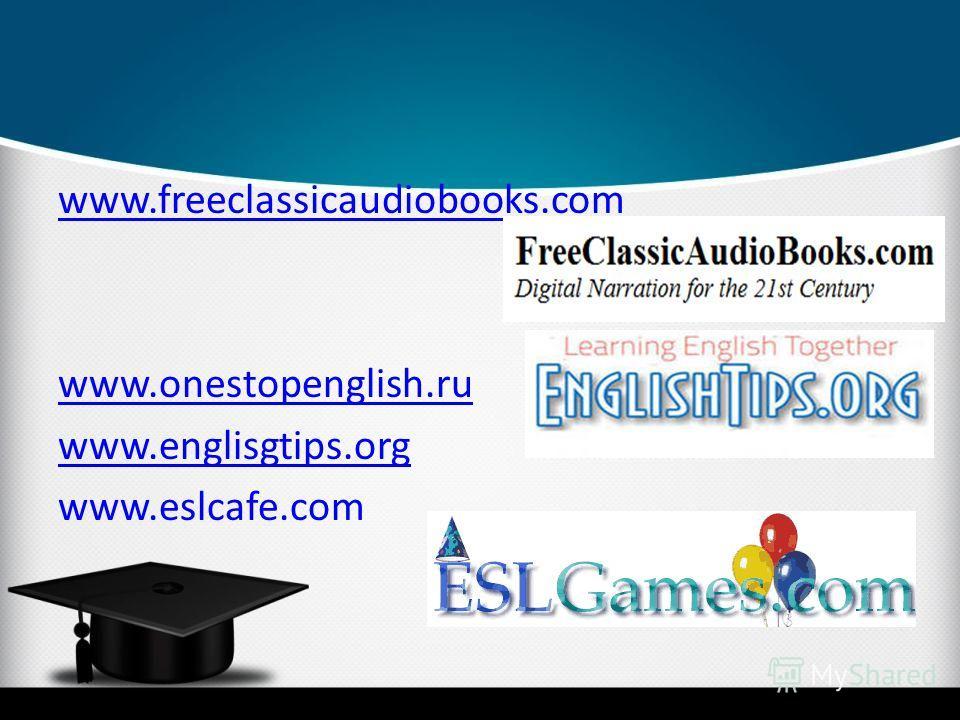 www.freeclassicaudiobooks.com www.onestopenglish.ru www.englisgtips.org www.eslcafe.com