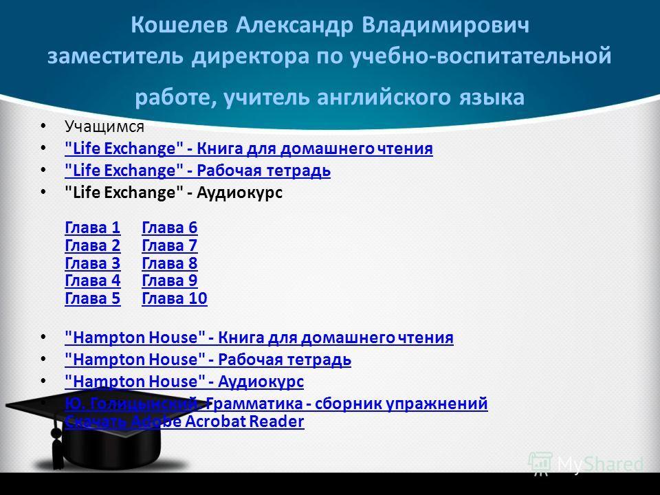 Кошелев Александр Владимирович заместитель директора по учебно-воспитательной работе, учитель английского языка Учащимся