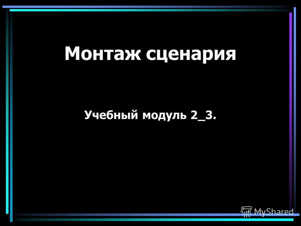 Монтаж сценария Учебный модуль 2_3.
