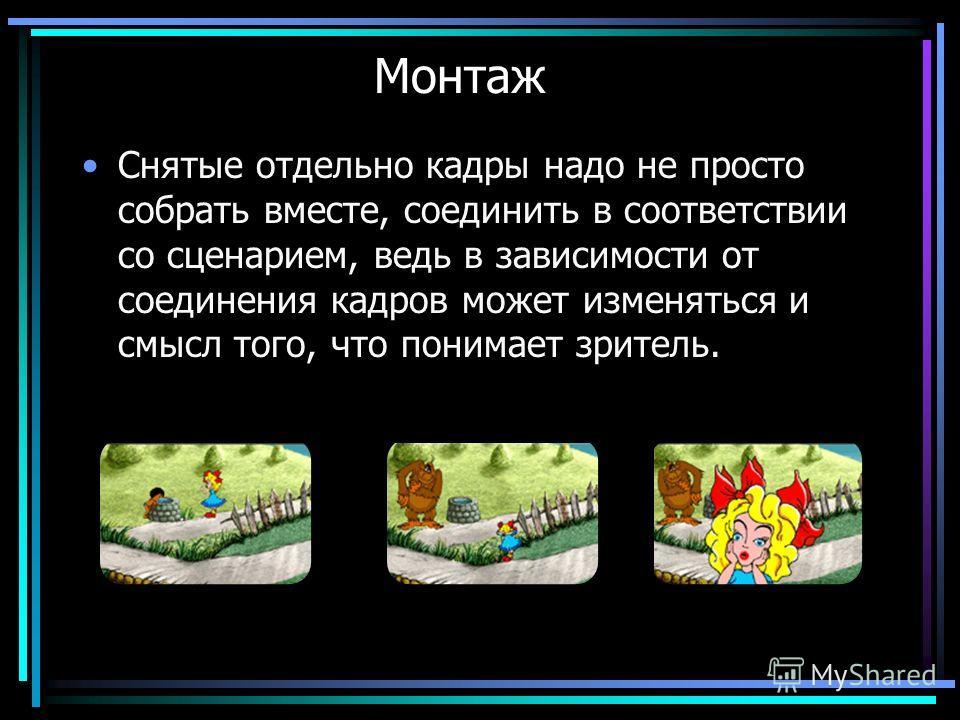 Монтаж Снятые отдельно кадры надо не просто собрать вместе, соединить в соответствии со сценарием, ведь в зависимости от соединения кадров может изменяться и смысл того, что понимает зритель.