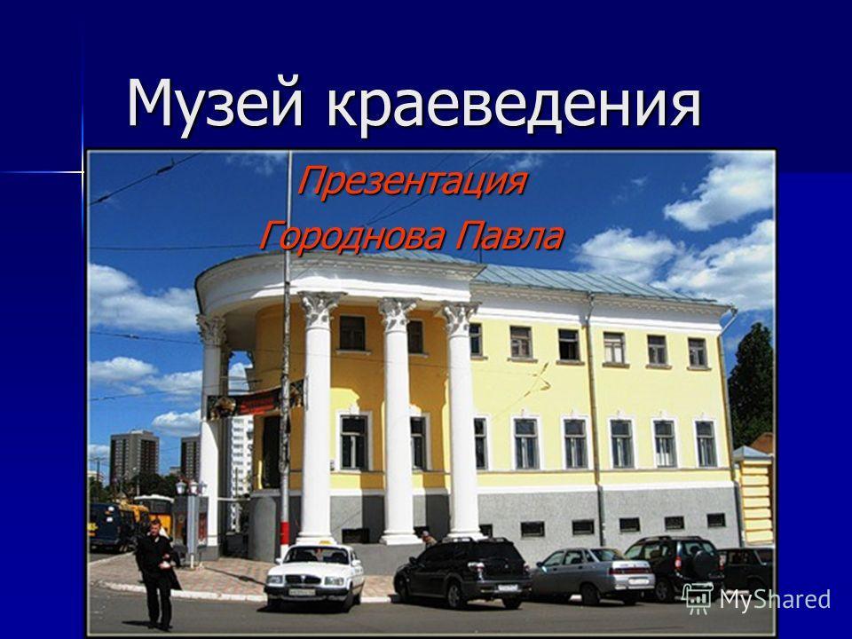 Музей краеведения Презентация Городнова Павла