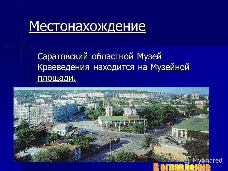 Местонахождение Саратовский областной Музей Краеведения находится на Музейной площади. Музейной площади.Музейной площади.