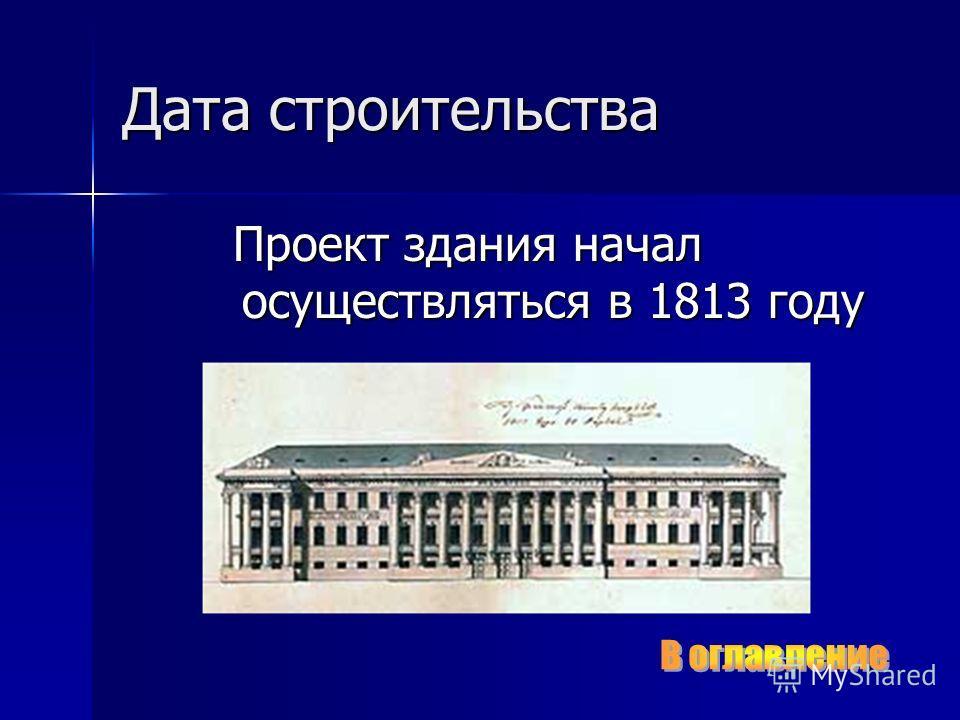 Дата строительства Проект здания начал осуществляться в 1813 году Проект здания начал осуществляться в 1813 году
