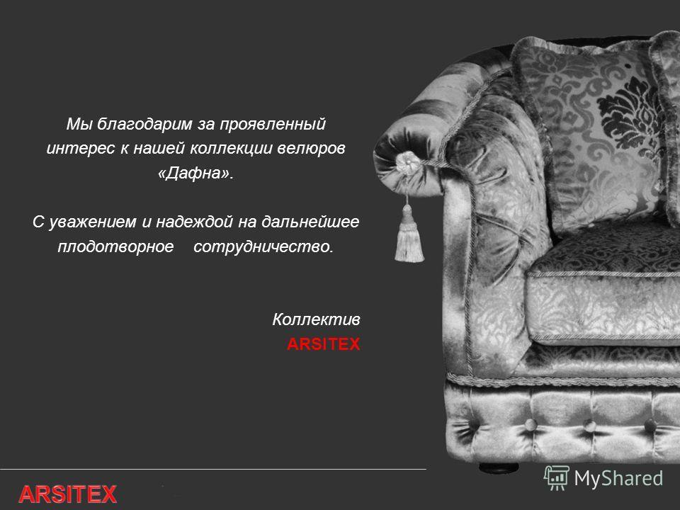 Мы благодарим за проявленный интерес к нашей коллекции велюров «Дафна». C уважением и надеждой на дальнейшее плодотворное сотрудничество. Коллектив ARSITEX