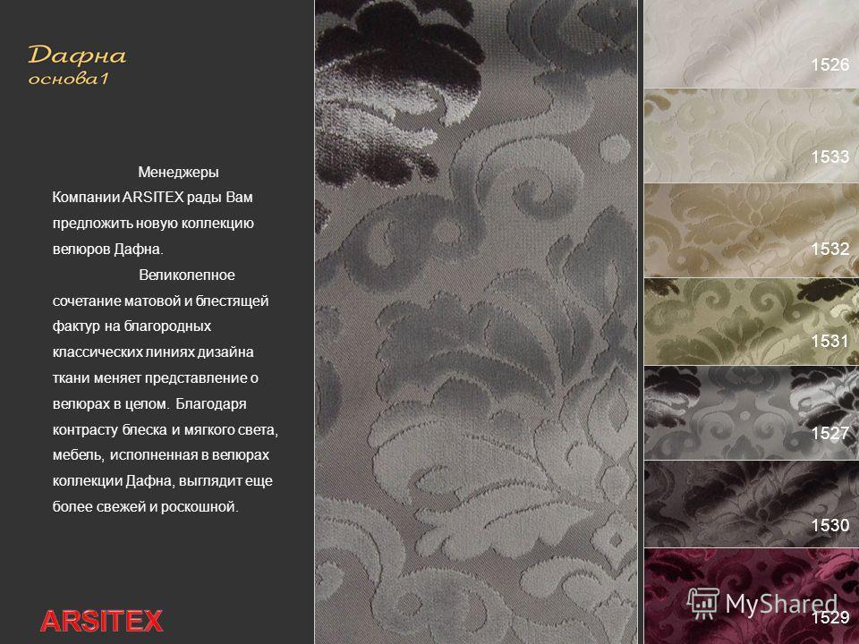 1526 1533 1532 1531 1527 1530 1529 Менеджеры Компании ARSITEX рады Вам предложить новую коллекцию велюров Дафна. Великолепное сочетание матовой и блестящей фактур на благородных классических линиях дизайна ткани меняет представление о велюрах в целом