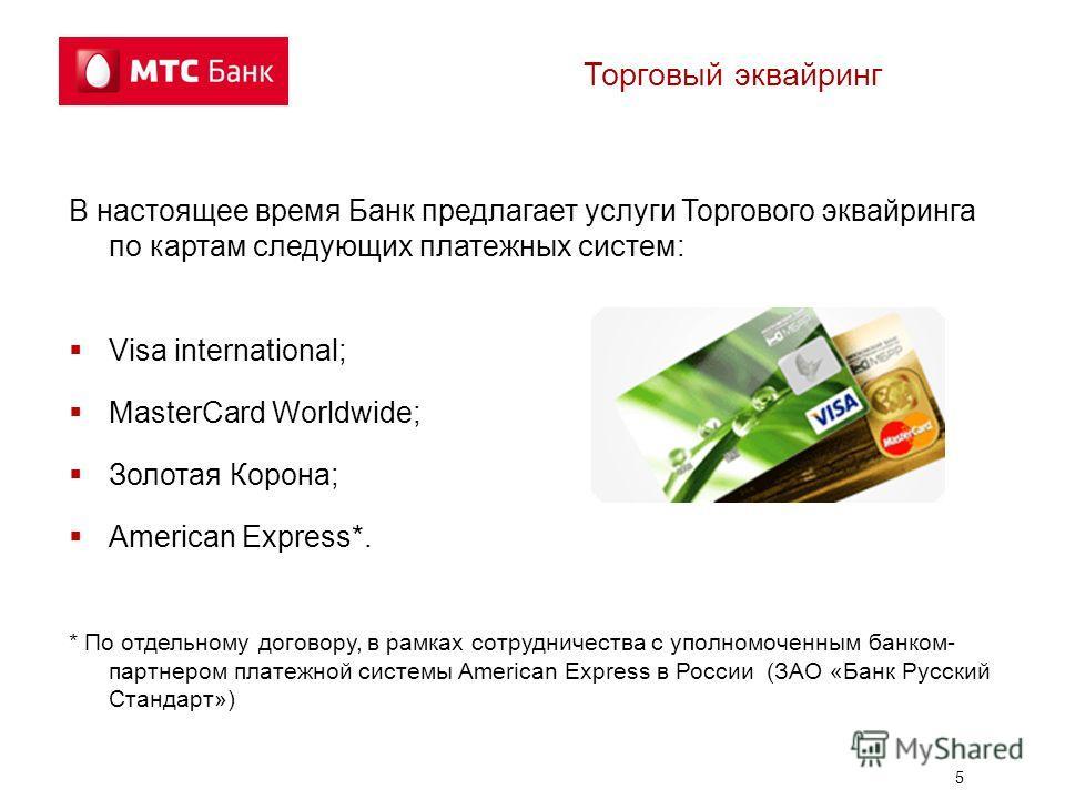 5 Торговый эквайринг В настоящее время Банк предлагает услуги Торгового эквайринга по картам следующих платежных систем: Visa international; MasterCard Worldwide; Золотая Корона; American Express*. * По отдельному договору, в рамках сотрудничества с