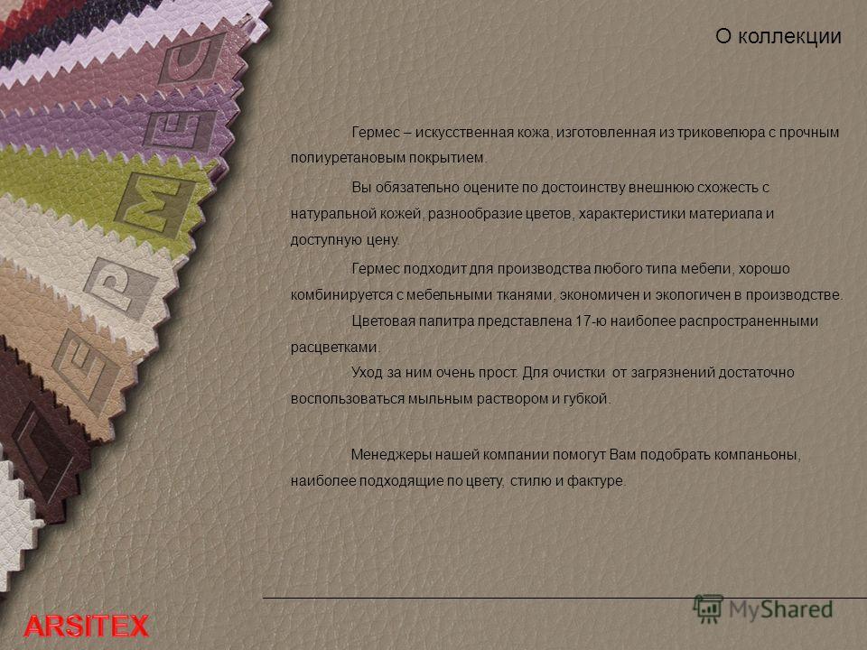 О коллекции Гермес – искусственная кожа, изготовленная из триковелюра с прочным полиуретановым покрытием. Вы обязательно оцените по достоинству внешнюю схожесть с натуральной кожей, разнообразие цветов, характеристики материала и доступную цену. Герм