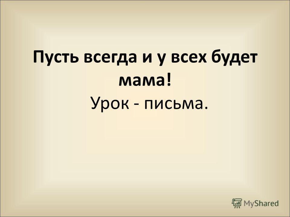 Пусть всегда и у всех будет мама! Урок - письма.