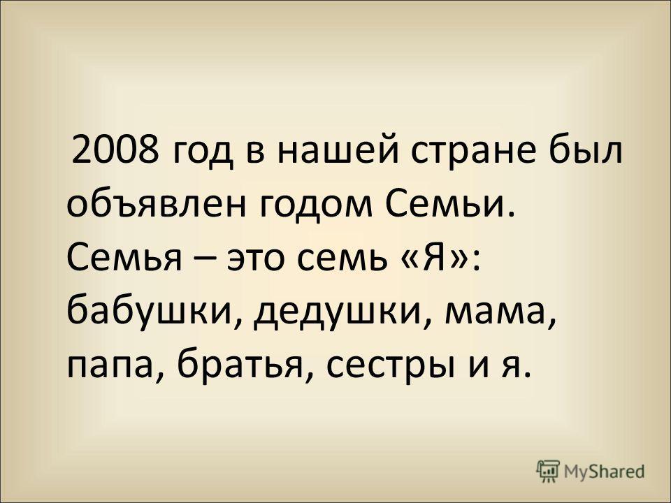 2008 год в нашей стране был объявлен годом Семьи. Семья – это семь «Я»: бабушки, дедушки, мама, папа, братья, сестры и я.