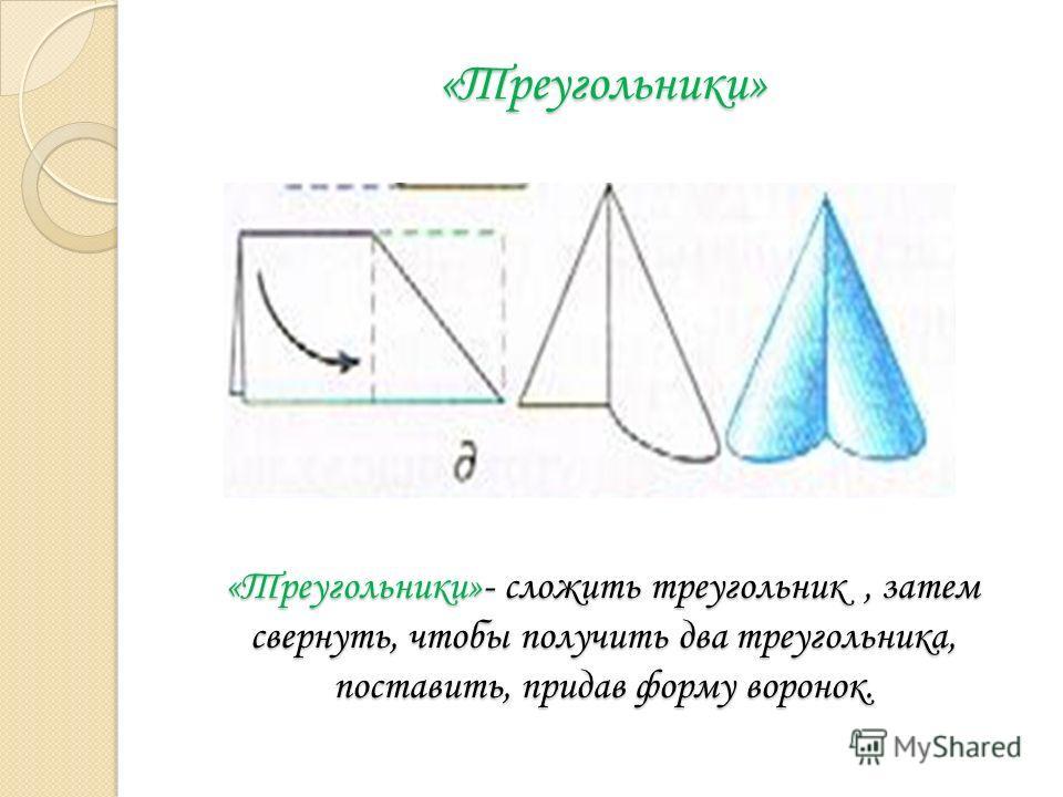 «Треугольники» «Треугольники»- сложить треугольник, затем свернуть, чтобы получить два треугольника, поставить, придав форму воронок.