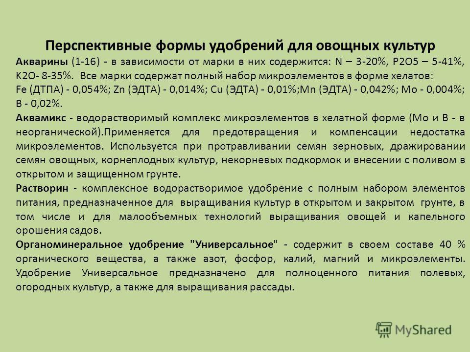 Перспективные формы удобрений для овощных культур Акварины (1-16) - в зависимости от марки в них содержится: N – 3-20%, P2O5 – 5-41%, K2O- 8-35%. Все марки содержат полный набор микроэлементов в форме хелатов: Fe (ДТПА) - 0,054%; Zn (ЭДТА) - 0,014%;
