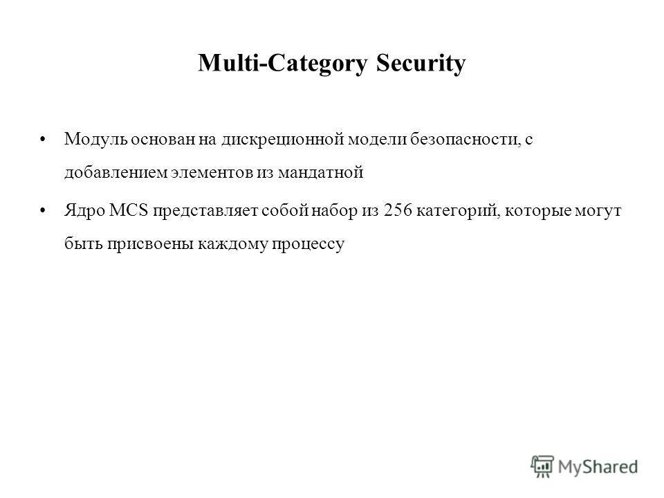 Multi-Category Security Модуль основан на дискреционной модели безопасности, с добавлением элементов из мандатной Ядро MCS представляет собой набор из 256 категорий, которые могут быть присвоены каждому процессу