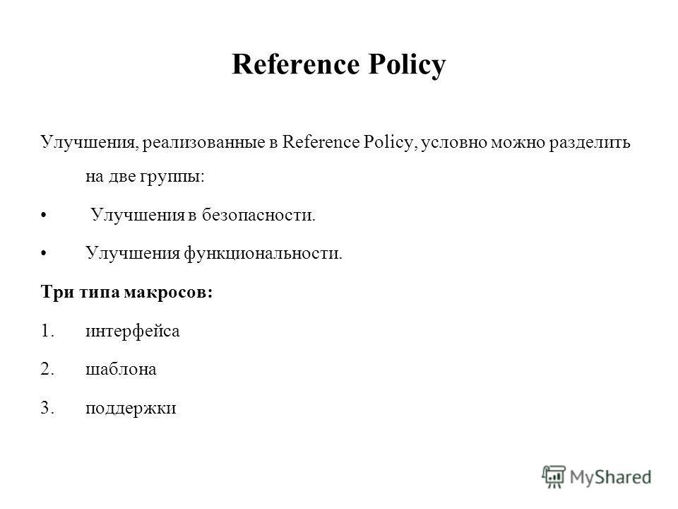 Reference Policy Улучшения, реализованные в Reference Policy, условно можно разделить на две группы: Улучшения в безопасности. Улучшения функциональности. Три типа макросов: 1.интерфейса 2.шаблона 3.поддержки