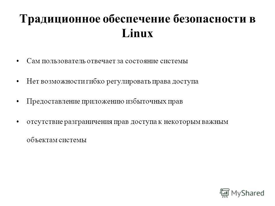 Традиционное обеспечение безопасности в Linux Сам пользователь отвечает за состояние системы Нет возможности гибко регулировать права доступа Предоставление приложению избыточных прав отсутствие разграничения прав доступа к некоторым важным объектам