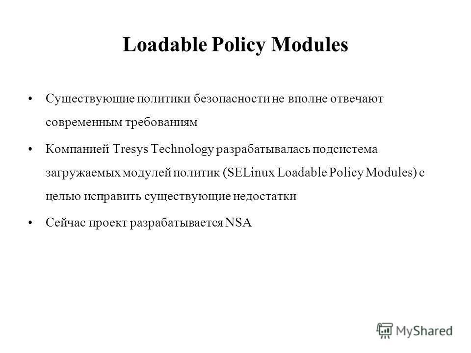 Loadable Policy Modules Существующие политики безопасности не вполне отвечают современным требованиям Компанией Tresys Technology разрабатывалась подсистема загружаемых модулей политик (SELinux Loadable Policy Modules) с целью исправить существующие