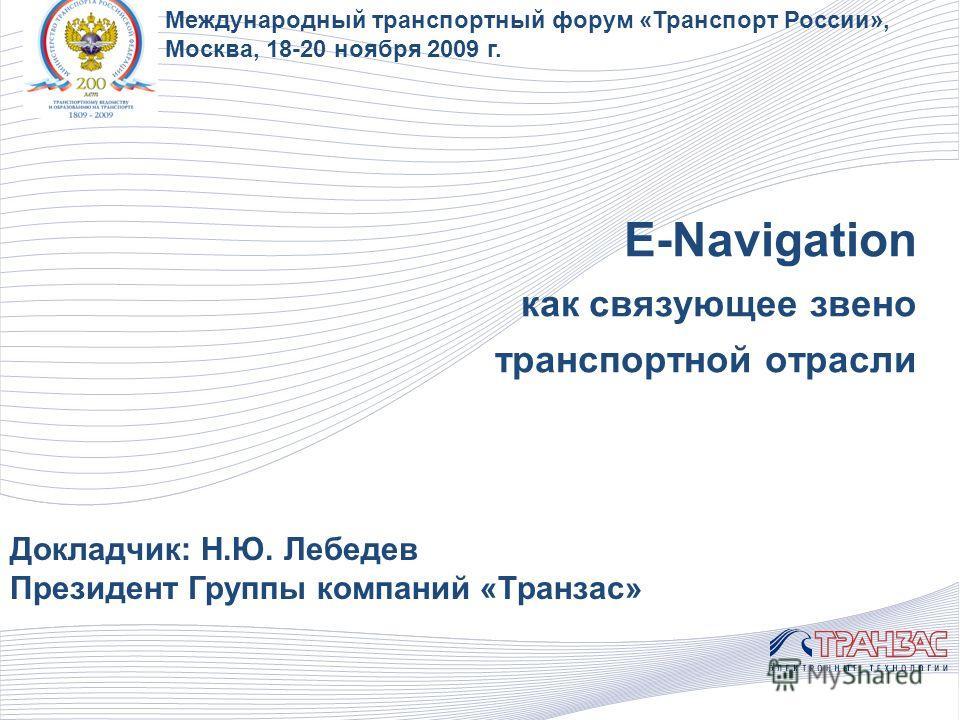 E-Navigation как связующее звено транспортной отрасли Докладчик: Н.Ю. Лебедев Президент Группы компаний «Транзас» Международный транспортный форум «Транспорт России», Москва, 18-20 ноября 2009 г.