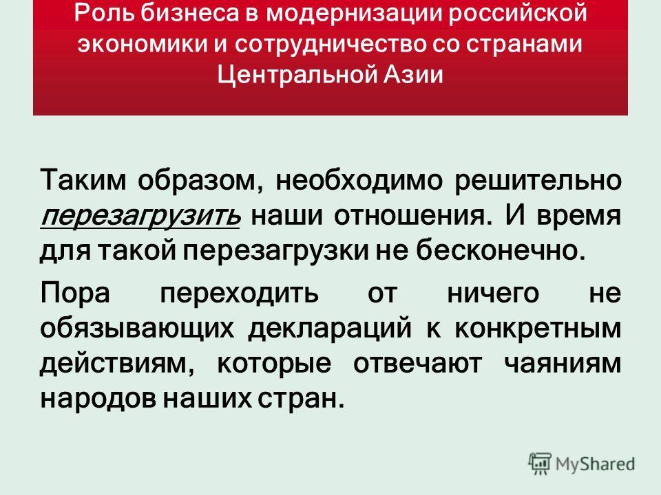 Роль бизнеса в модернизации российской экономики и сотрудничество со странами Центральной Азии Таким образом, необходимо решительно перезагрузить наши отношения. И время для такой перезагрузки не бесконечно. Пора переходить от ничего не обязывающих д