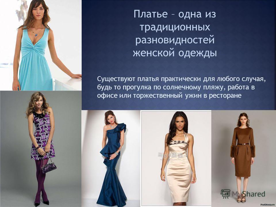Платье – одна из традиционных разновидностей женской одежды Существуют платья практически для любого случая, будь то прогулка по солнечному пляжу, работа в офисе или торжественный ужин в ресторане